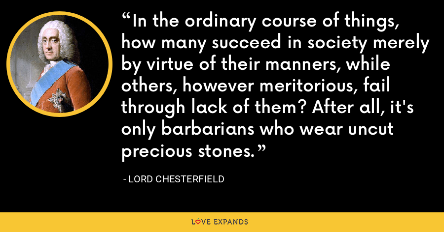 In the ordinary course of things, how many succeed in society merely by virtue of their manners, while others, however meritorious, fail through lack of them? After all, it's only barbarians who wear uncut precious stones. - Lord Chesterfield