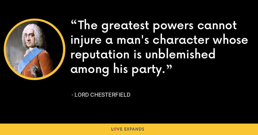 The greatest powers cannot injure a man's character whose reputation is unblemished among his party. - Lord Chesterfield