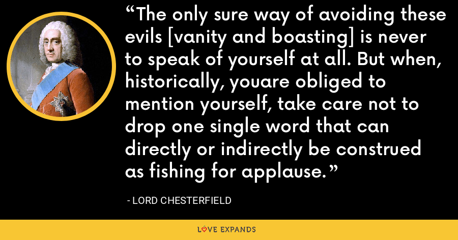 The only sure way of avoiding these evils [vanity and boasting] is never to speak of yourself at all. But when, historically, youare obliged to mention yourself, take care not to drop one single word that can directly or indirectly be construed as fishing for applause. - Lord Chesterfield