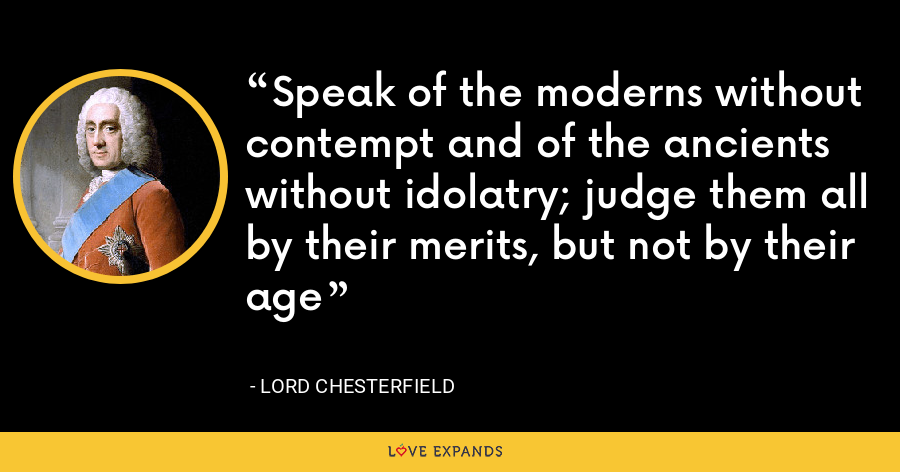 Speak of the moderns without contempt and of the ancients without idolatry; judge them all by their merits, but not by their age - Lord Chesterfield