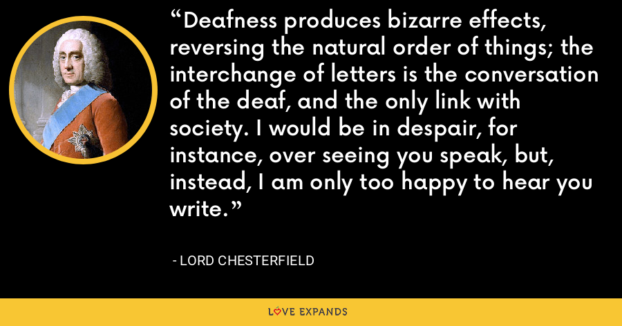 Deafness produces bizarre effects, reversing the natural order of things; the interchange of letters is the conversation of the deaf, and the only link with society. I would be in despair, for instance, over seeing you speak, but, instead, I am only too happy to hear you write. - Lord Chesterfield