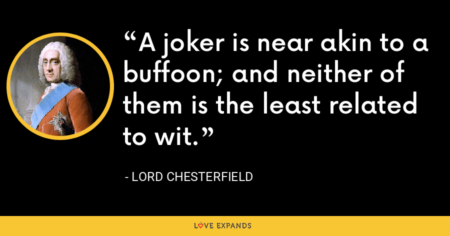 A joker is near akin to a buffoon; and neither of them is the least related to wit. - Lord Chesterfield