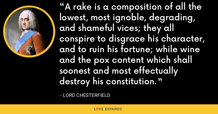 A rake is a composition of all the lowest, most ignoble, degrading, and shameful vices; they all conspire to disgrace his character, and to ruin his fortune; while wine and the pox content which shall soonest and most effectually destroy his constitution. - Lord Chesterfield