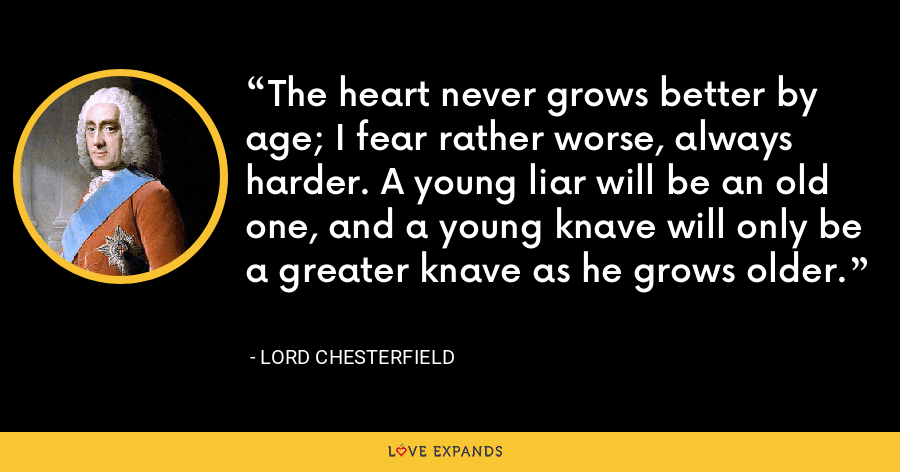 The heart never grows better by age; I fear rather worse, always harder. A young liar will be an old one, and a young knave will only be a greater knave as he grows older. - Lord Chesterfield