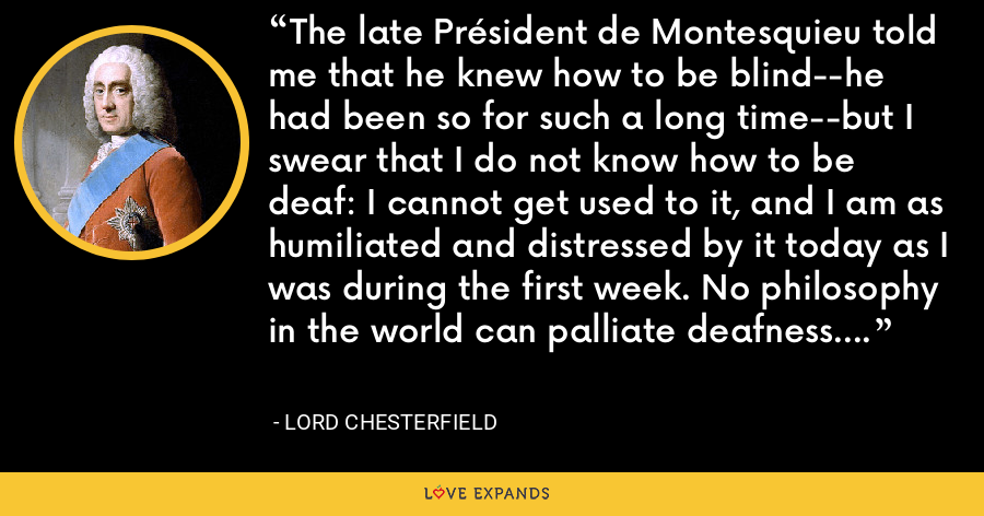The late Président de Montesquieu told me that he knew how to be blind--he had been so for such a long time--but I swear that I do not know how to be deaf: I cannot get used to it, and I am as humiliated and distressed by it today as I was during the first week. No philosophy in the world can palliate deafness. - Lord Chesterfield