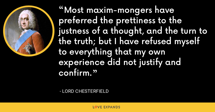 Most maxim-mongers have preferred the prettiness to the justness of a thought, and the turn to the truth; but I have refused myself to everything that my own experience did not justify and confirm. - Lord Chesterfield