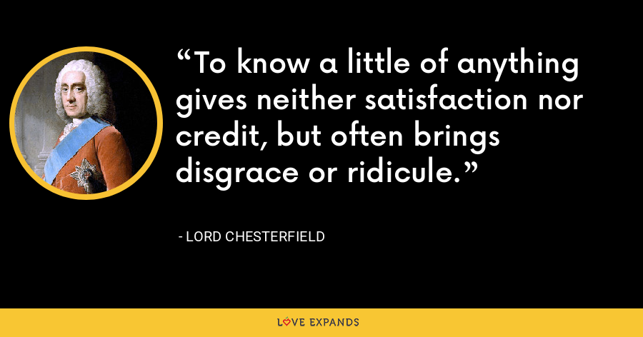 To know a little of anything gives neither satisfaction nor credit, but often brings disgrace or ridicule. - Lord Chesterfield
