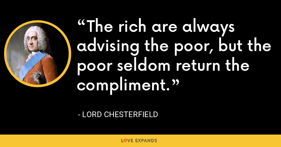 The rich are always advising the poor, but the poor seldom return the compliment. - Lord Chesterfield
