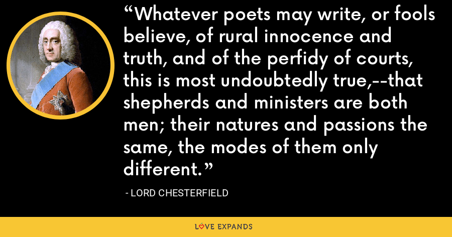 Whatever poets may write, or fools believe, of rural innocence and truth, and of the perfidy of courts, this is most undoubtedly true,--that shepherds and ministers are both men; their natures and passions the same, the modes of them only different. - Lord Chesterfield