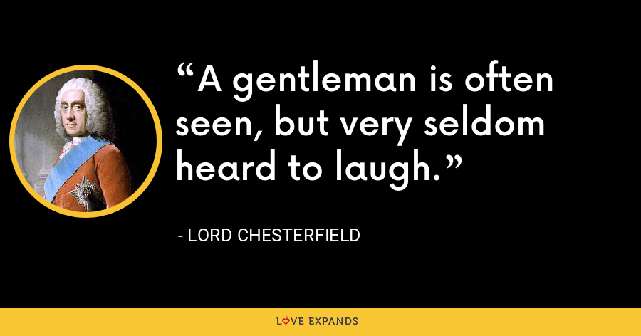 A gentleman is often seen, but very seldom heard to laugh. - Lord Chesterfield
