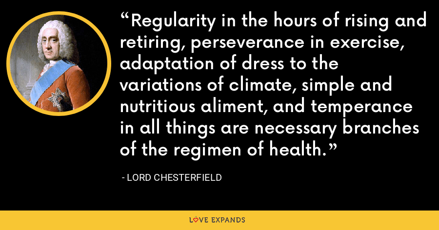 Regularity in the hours of rising and retiring, perseverance in exercise, adaptation of dress to the variations of climate, simple and nutritious aliment, and temperance in all things are necessary branches of the regimen of health. - Lord Chesterfield