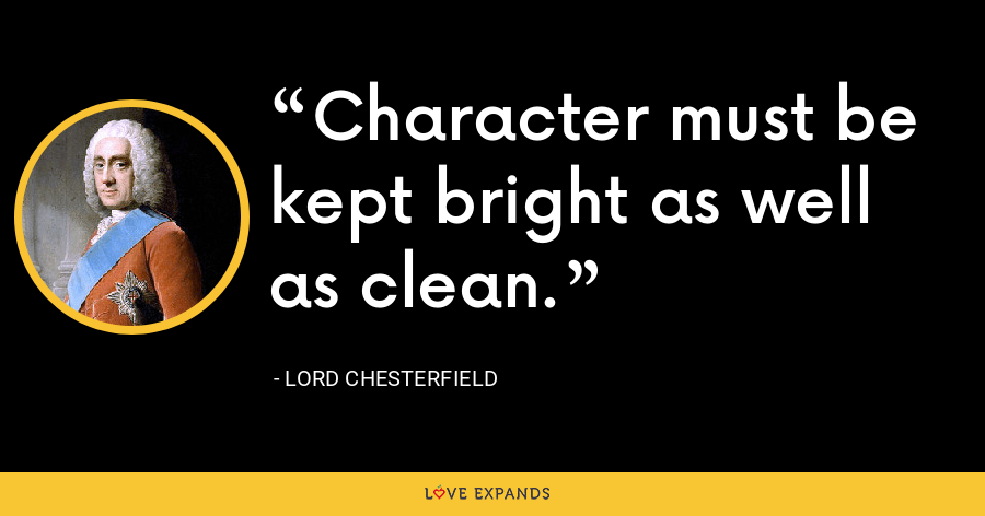 Character must be kept bright as well as clean. - Lord Chesterfield