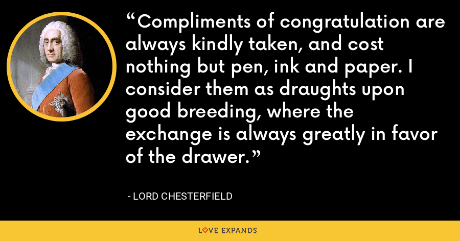 Compliments of congratulation are always kindly taken, and cost nothing but pen, ink and paper. I consider them as draughts upon good breeding, where the exchange is always greatly in favor of the drawer. - Lord Chesterfield