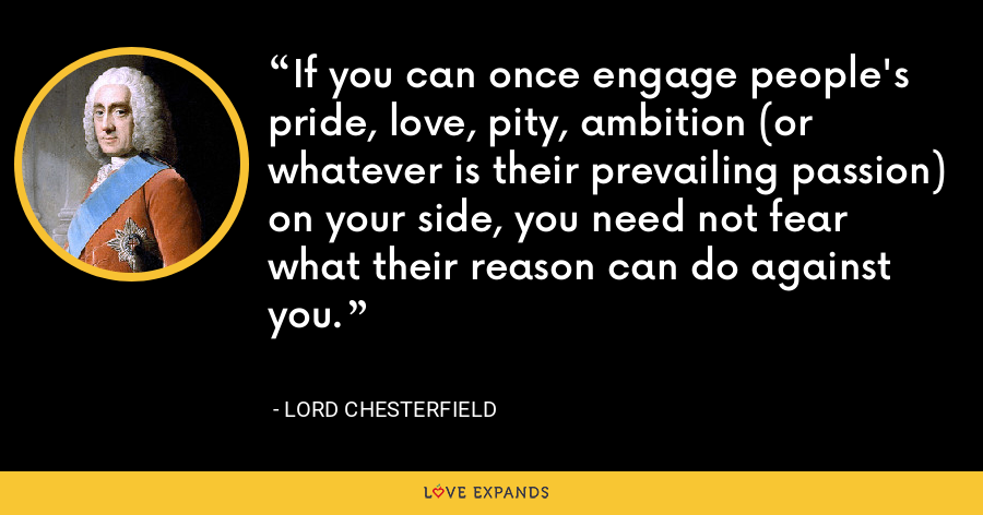 If you can once engage people's pride, love, pity, ambition (or whatever is their prevailing passion) on your side, you need not fear what their reason can do against you. - Lord Chesterfield