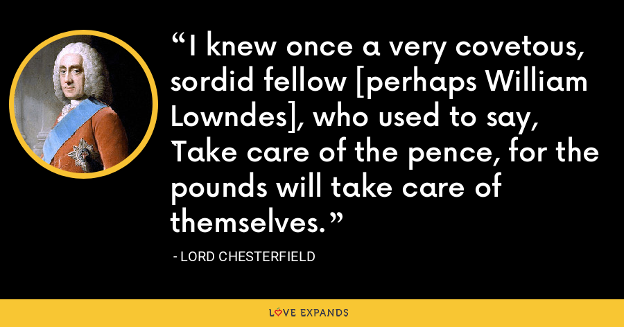 I knew once a very covetous, sordid fellow [perhaps William Lowndes], who used to say, `Take care of the pence, for the pounds will take care of themselves. - Lord Chesterfield