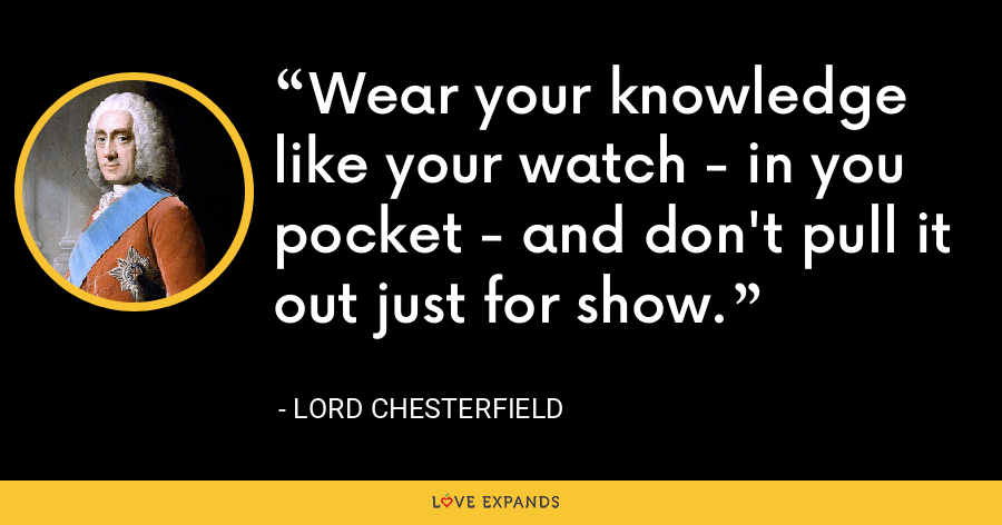 Wear your knowledge like your watch - in you pocket - and don't pull it out just for show. - Lord Chesterfield