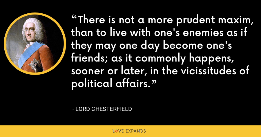 There is not a more prudent maxim, than to live with one's enemies as if they may one day become one's friends; as it commonly happens, sooner or later, in the vicissitudes of political affairs. - Lord Chesterfield