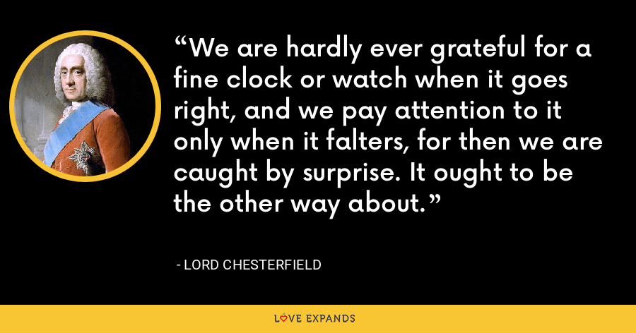 We are hardly ever grateful for a fine clock or watch when it goes right, and we pay attention to it only when it falters, for then we are caught by surprise. It ought to be the other way about. - Lord Chesterfield