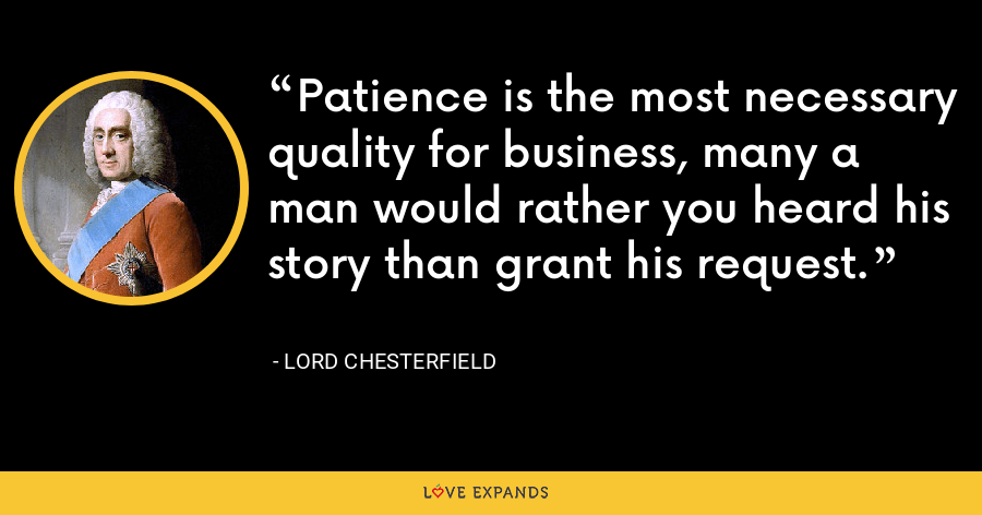 Patience is the most necessary quality for business, many a man would rather you heard his story than grant his request. - Lord Chesterfield