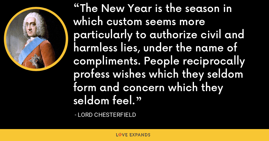 The New Year is the season in which custom seems more particularly to authorize civil and harmless lies, under the name of compliments. People reciprocally profess wishes which they seldom form and concern which they seldom feel. - Lord Chesterfield