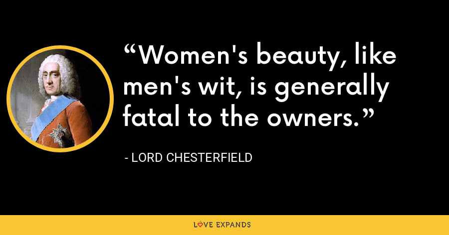 Women's beauty, like men's wit, is generally fatal to the owners. - Lord Chesterfield