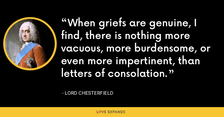 When griefs are genuine, I find, there is nothing more vacuous, more burdensome, or even more impertinent, than letters of consolation. - Lord Chesterfield