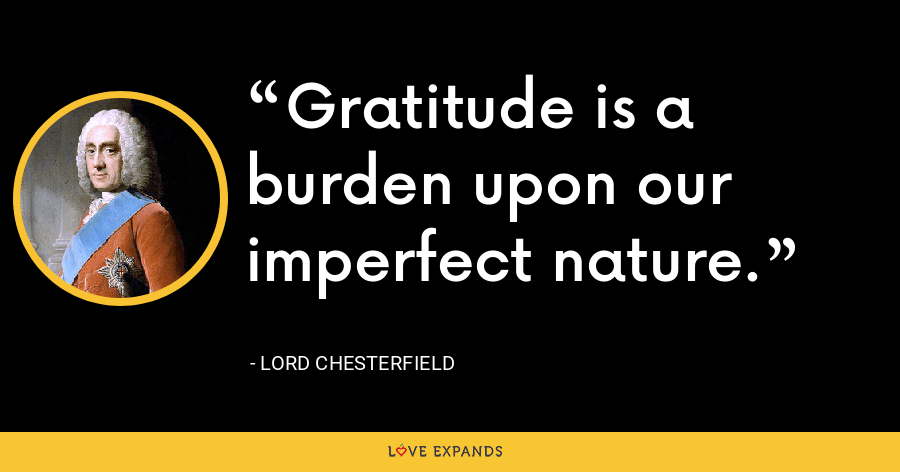 Gratitude is a burden upon our imperfect nature. - Lord Chesterfield
