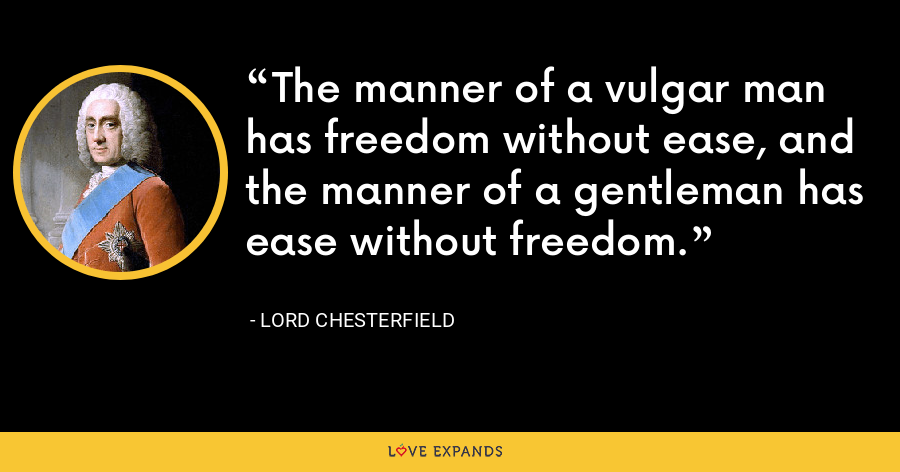 The manner of a vulgar man has freedom without ease, and the manner of a gentleman has ease without freedom. - Lord Chesterfield