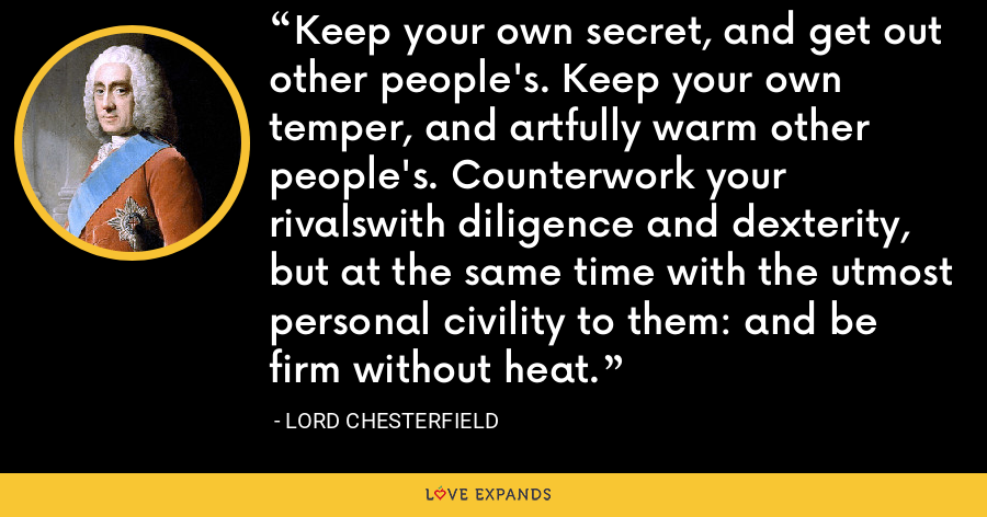 Keep your own secret, and get out other people's. Keep your own temper, and artfully warm other people's. Counterwork your rivalswith diligence and dexterity, but at the same time with the utmost personal civility to them: and be firm without heat. - Lord Chesterfield