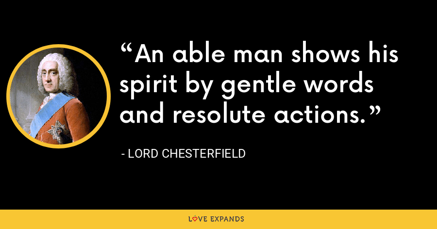 An able man shows his spirit by gentle words and resolute actions. - Lord Chesterfield