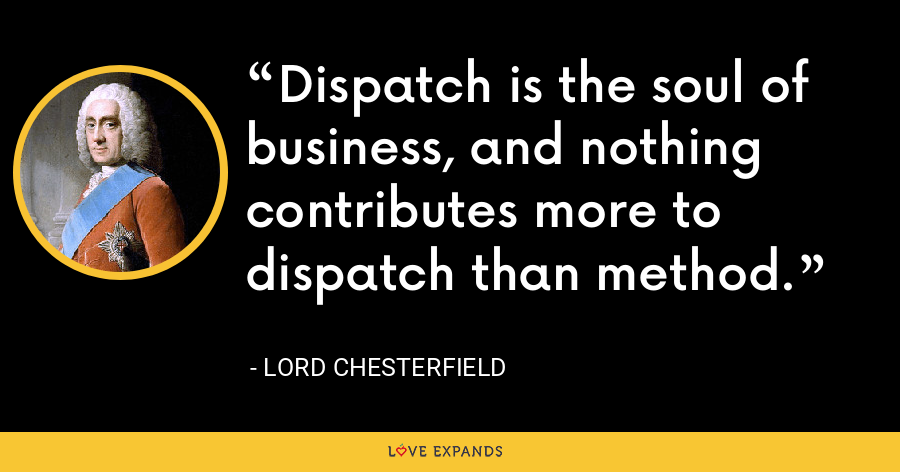 Dispatch is the soul of business, and nothing contributes more to dispatch than method. - Lord Chesterfield