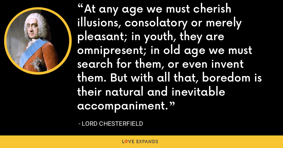 At any age we must cherish illusions, consolatory or merely pleasant; in youth, they are omnipresent; in old age we must search for them, or even invent them. But with all that, boredom is their natural and inevitable accompaniment. - Lord Chesterfield