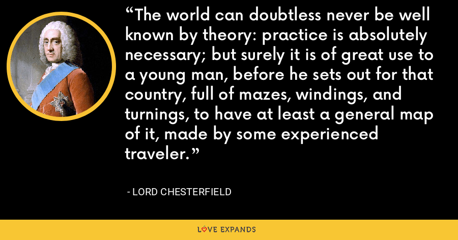 The world can doubtless never be well known by theory: practice is absolutely necessary; but surely it is of great use to a young man, before he sets out for that country, full of mazes, windings, and turnings, to have at least a general map of it, made by some experienced traveler. - Lord Chesterfield