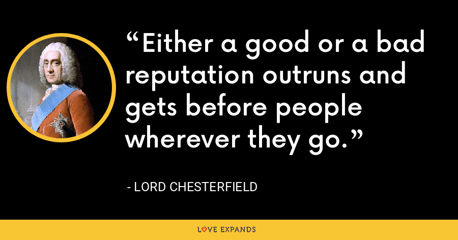 Either a good or a bad reputation outruns and gets before people wherever they go. - Lord Chesterfield