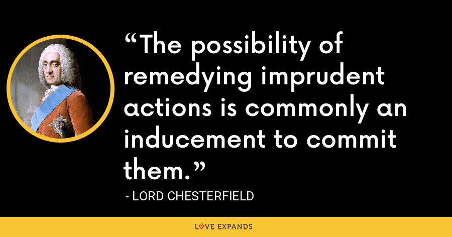 The possibility of remedying imprudent actions is commonly an inducement to commit them. - Lord Chesterfield