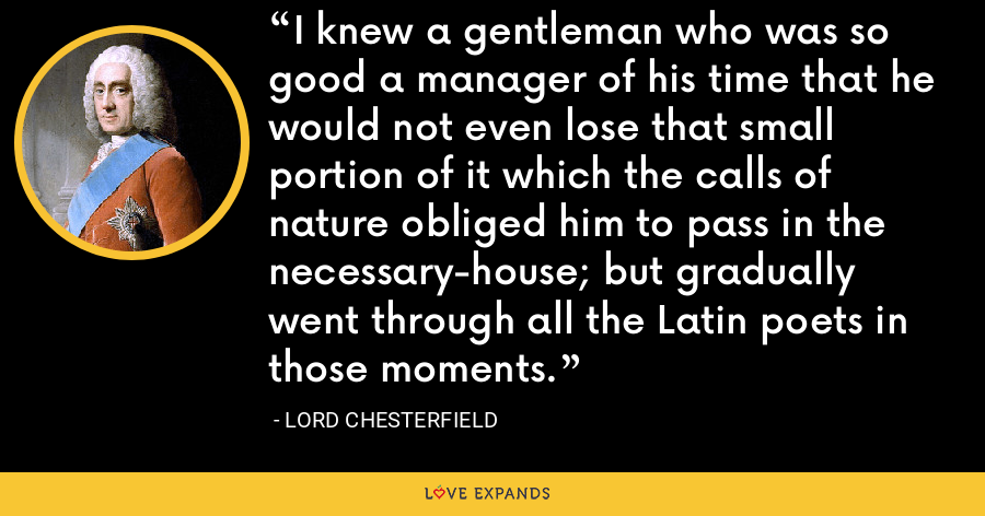 I knew a gentleman who was so good a manager of his time that he would not even lose that small portion of it which the calls of nature obliged him to pass in the necessary-house; but gradually went through all the Latin poets in those moments. - Lord Chesterfield