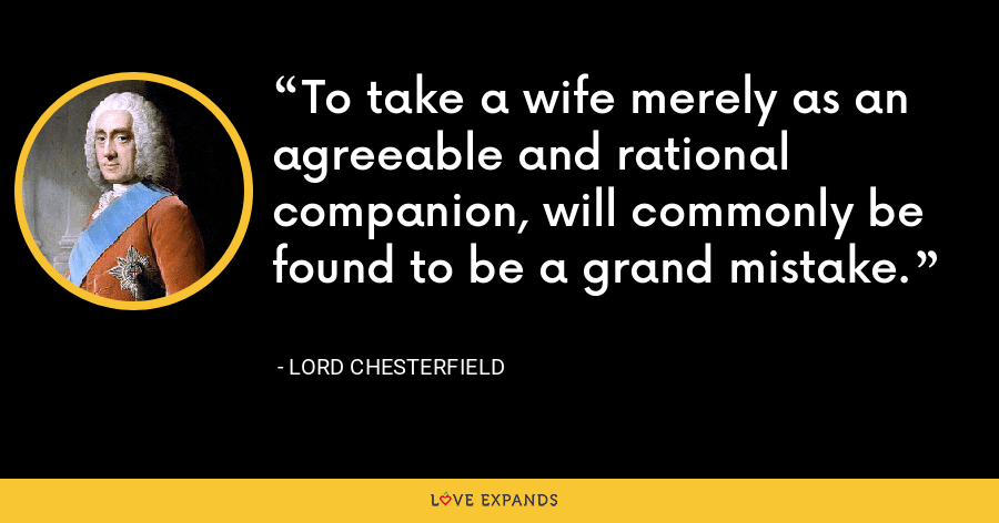 To take a wife merely as an agreeable and rational companion, will commonly be found to be a grand mistake. - Lord Chesterfield