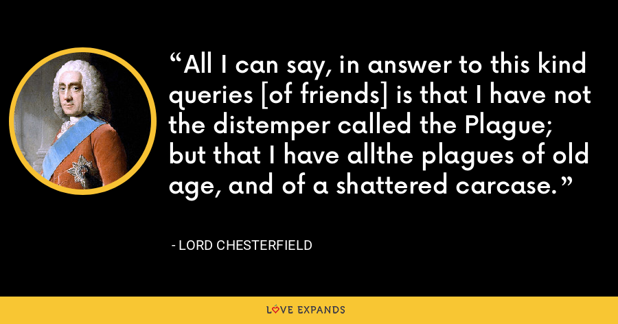 All I can say, in answer to this kind queries [of friends] is that I have not the distemper called the Plague; but that I have allthe plagues of old age, and of a shattered carcase. - Lord Chesterfield