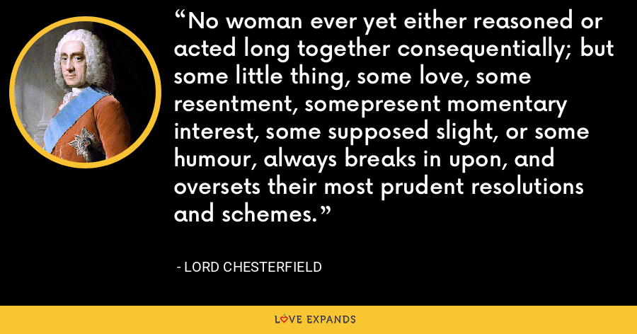 No woman ever yet either reasoned or acted long together consequentially; but some little thing, some love, some resentment, somepresent momentary interest, some supposed slight, or some humour, always breaks in upon, and oversets their most prudent resolutions and schemes. - Lord Chesterfield
