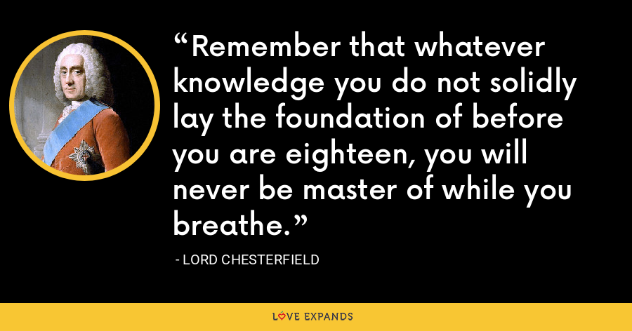 Remember that whatever knowledge you do not solidly lay the foundation of before you are eighteen, you will never be master of while you breathe. - Lord Chesterfield