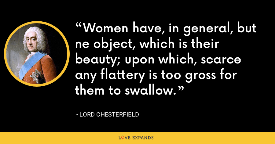 Women have, in general, but ne object, which is their beauty; upon which, scarce any flattery is too gross for them to swallow. - Lord Chesterfield