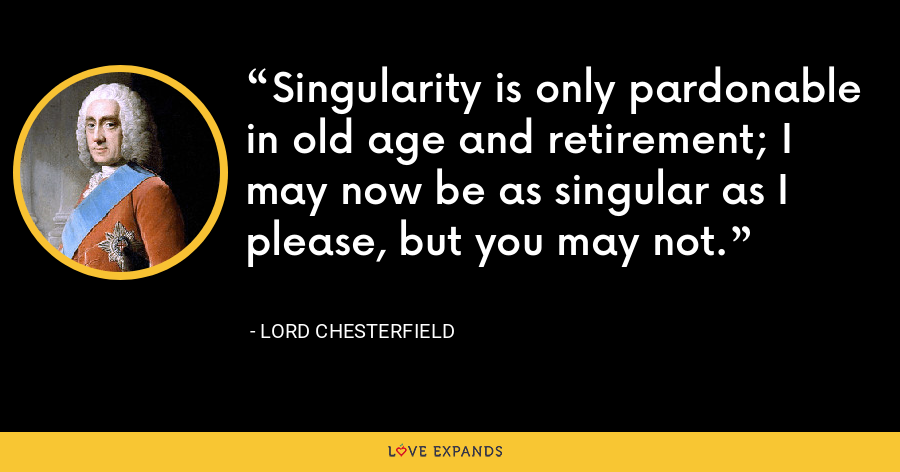 Singularity is only pardonable in old age and retirement; I may now be as singular as I please, but you may not. - Lord Chesterfield