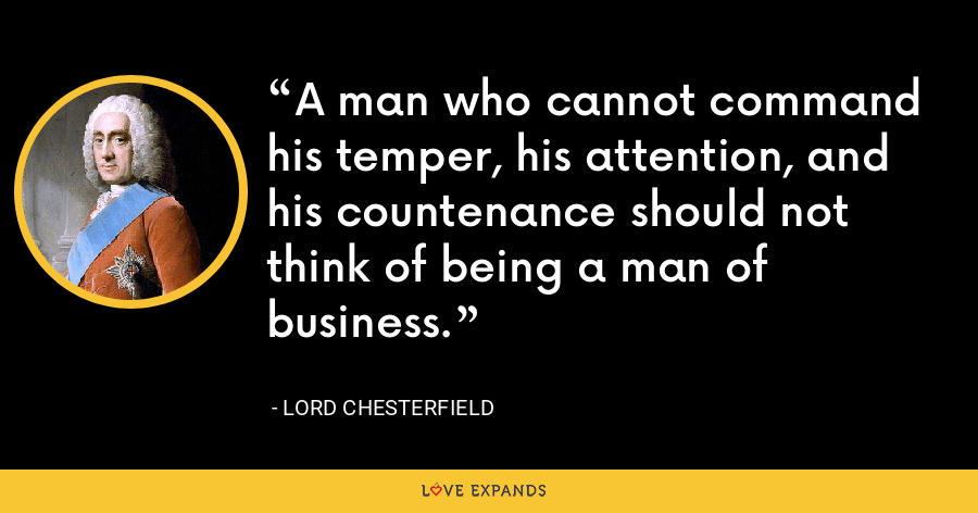 A man who cannot command his temper, his attention, and his countenance should not think of being a man of business. - Lord Chesterfield