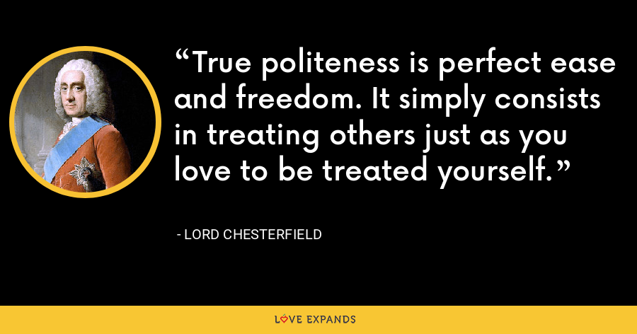 True politeness is perfect ease and freedom. It simply consists in treating others just as you love to be treated yourself. - Lord Chesterfield