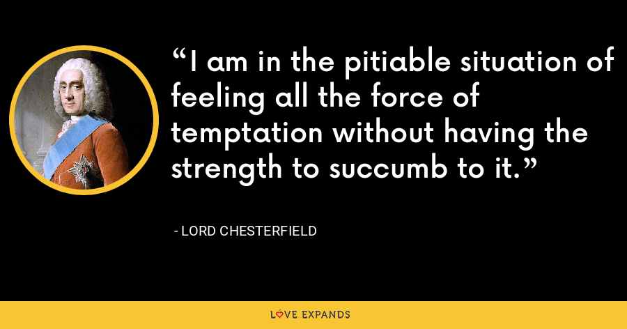I am in the pitiable situation of feeling all the force of temptation without having the strength to succumb to it. - Lord Chesterfield