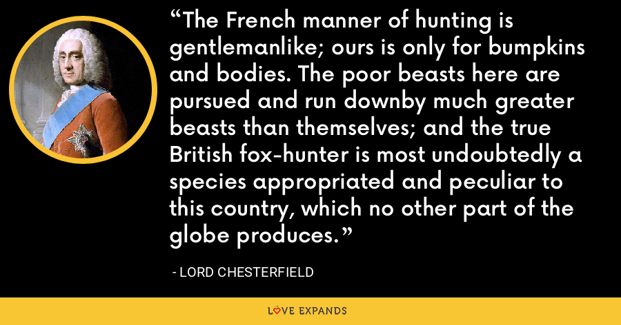 The French manner of hunting is gentlemanlike; ours is only for bumpkins and bodies. The poor beasts here are pursued and run downby much greater beasts than themselves; and the true British fox-hunter is most undoubtedly a species appropriated and peculiar to this country, which no other part of the globe produces. - Lord Chesterfield