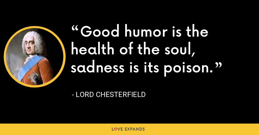 Good humor is the health of the soul, sadness is its poison. - Lord Chesterfield