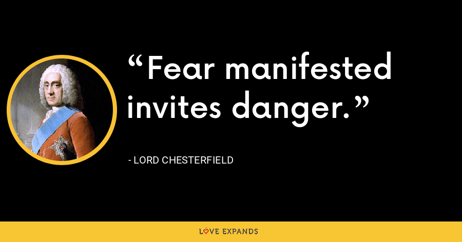 Fear manifested invites danger. - Lord Chesterfield