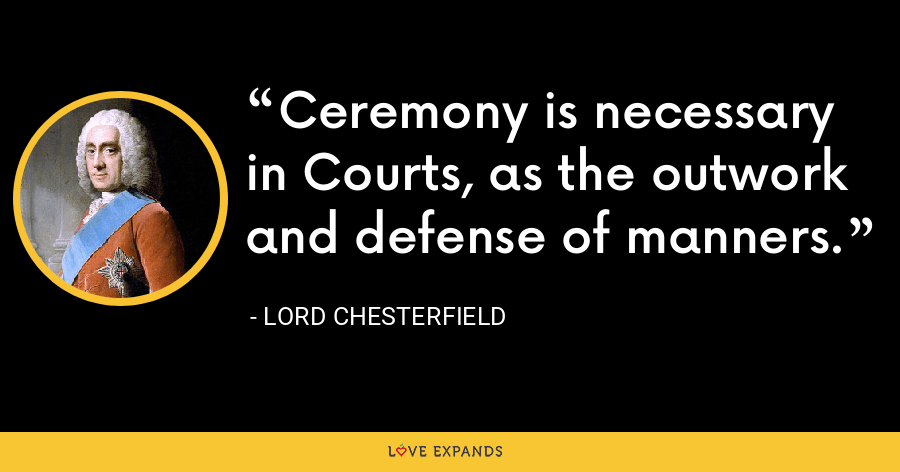 Ceremony is necessary in Courts, as the outwork and defense of manners. - Lord Chesterfield