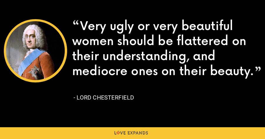 Very ugly or very beautiful women should be flattered on their understanding, and mediocre ones on their beauty. - Lord Chesterfield